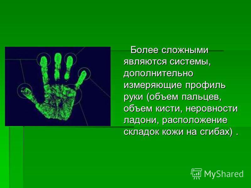 Более сложными являются системы, дополнительно измеряющие профиль руки (объем пальцев, объем кисти, неровности ладони, расположение складок кожи на сгибах). Более сложными являются системы, дополнительно измеряющие профиль руки (объем пальцев, объем