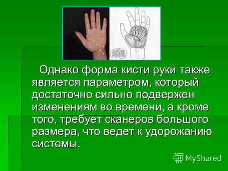 Однако форма кисти руки также является параметром, который достаточно сильно подвержен изменениям во времени, а кроме того, требует сканеров большого размера, что ведет к удорожанию системы. Однако форма кисти руки также является параметром, который