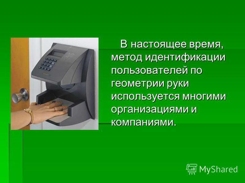 В настоящее время, метод идентификации пользователей по геометрии руки используется многими организациями и компаниями. В настоящее время, метод идентификации пользователей по геометрии руки используется многими организациями и компаниями.