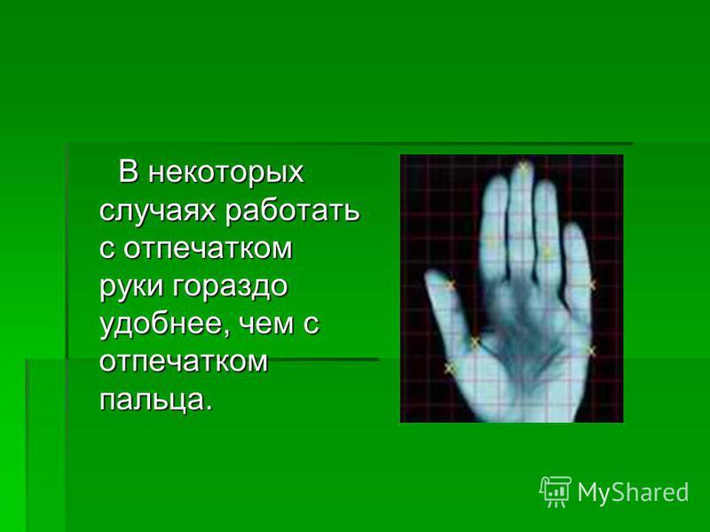 В некоторых случаях работать с отпечатком руки гораздо удобнее, чем с отпечатком пальца. В некоторых случаях работать с отпечатком руки гораздо удобнее, чем с отпечатком пальца.