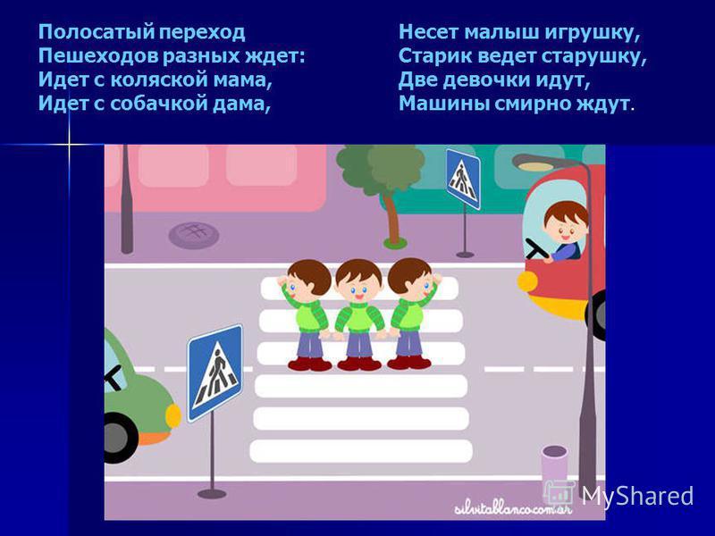Полосатый переход Пешеходов разных ждет: Идет с коляской мама, Идет с собачкой дама, Несет малыш игрушку, Старик ведет старушку, Две девочки идут, Машины смирно ждут.