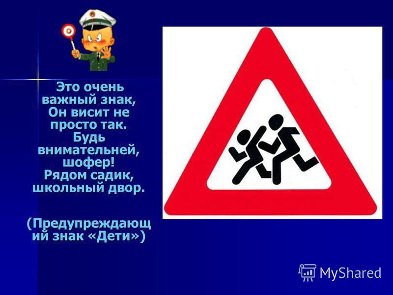 Это очень важный знак, Он висит не просто так. Будь внимательней, шофер! Рядом садик, школьный двор. (Предупреждающ ий знак «Дети»)