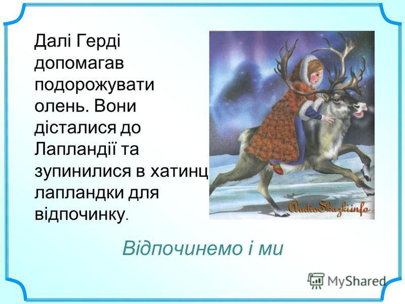 Далі Герді допомагав подорожувати олень. Вони дісталися до Лапландії та зупинилися в хатинці лапландки для відпочинку. Відпочинемо і ми