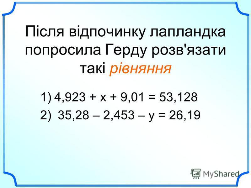 Після відпочинку лапландка попросила Герду розв'язати такі рівняння 1)4,923 + х + 9,01 = 53,128 2) 35,28 – 2,453 – у = 26,19