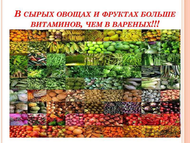В СЫРЫХ ОВОЩАХ И ФРУКТАХ БОЛЬШЕ ВИТАМИНОВ, ЧЕМ В ВАРЕНЫХ !!!