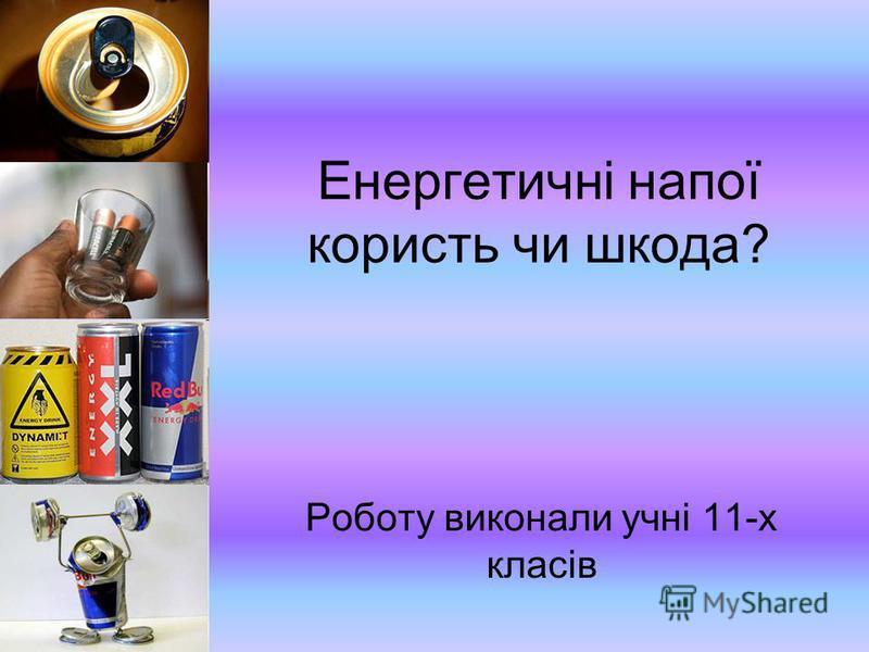 Енергетичні напої користь чи шкода? Роботу виконали учні 11-х класів