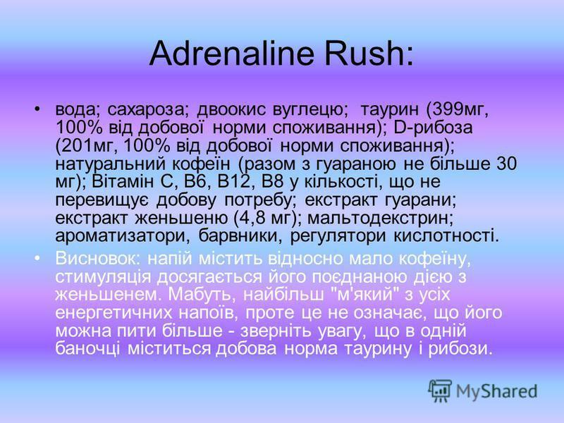 Adrenaline Rush: вода; сахароза; двоокис вуглецю; таурин (399мг, 100% від добової норми споживання); D-рибоза (201мг, 100% від добової норми споживання); натуральний кофеїн (разом з гуараною не більше 30 мг); Вітамін C, B6, B12, B8 у кількості, що не