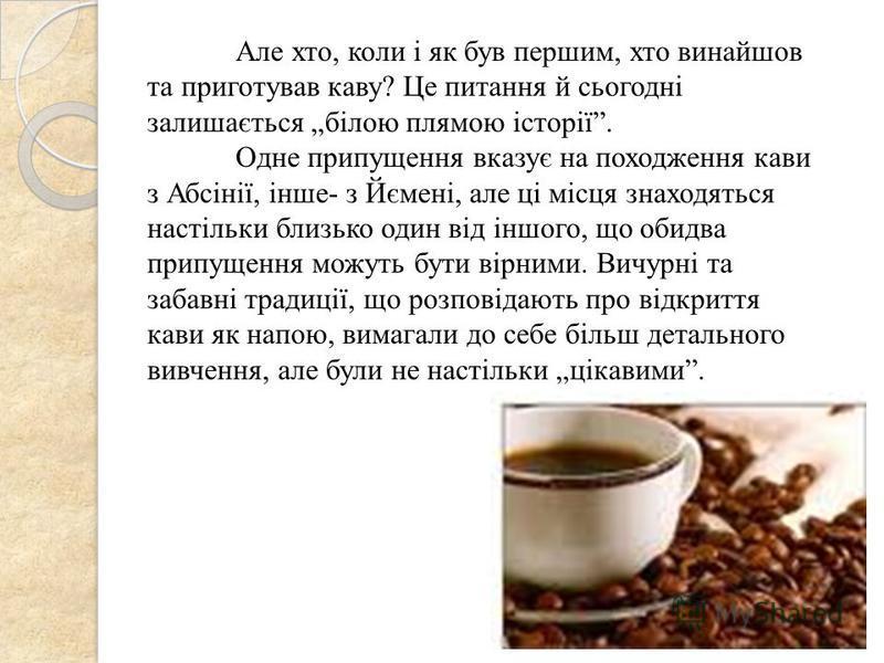 Але хто, коли і як був першим, хто винайшов та приготував каву? Це питання й сьогодні залишається білою плямою історії. Одне припущення вказує на походження кави з Абсінії, інше- з Йємені, але ці місця знаходяться настільки близько один від іншого, щ