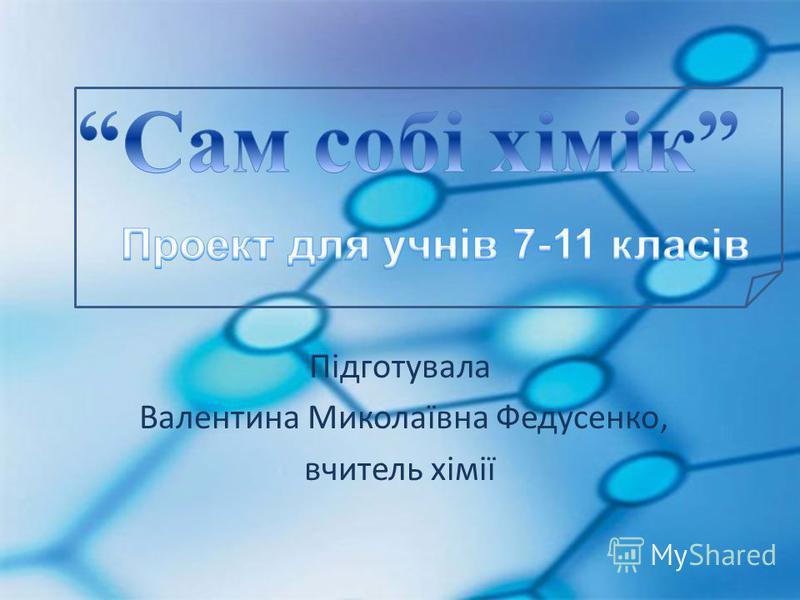 Підготувала Валентина Миколаївна Федусенко, вчитель хімії