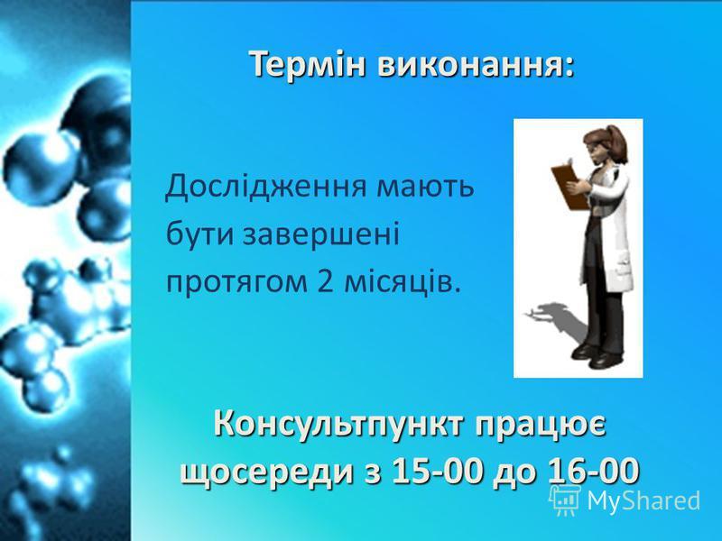 Дослідження мають бути завершені протягом 2 місяців. Термін виконання: Консультпункт працює щосереди з 15-00 до 16-00