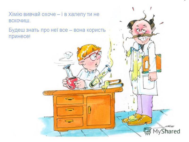 Хімію вивчай охоче – і в халепу ти не вскочиш. Будеш знать про неї все – вона користь принесе !