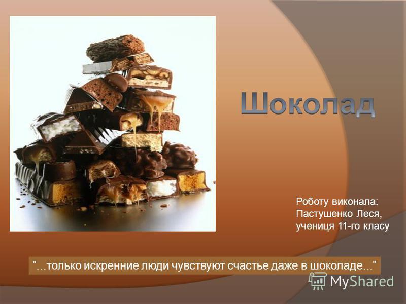 ...только искренние люди чувствуют счастье даже в шоколаде... Роботу виконала: Пастушенко Леся, учениця 11-го класу