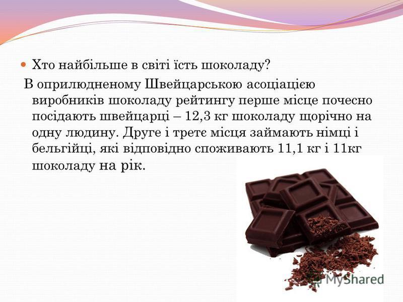 Хто найбільше в світі їсть шоколаду? В оприлюдненому Швейцарською асоціацією виробників шоколаду рейтингу перше місце почесно посідають швейцарці – 12,3 кг шоколаду щорічно на одну людину. Друге і третє місця займають німці і бельгійці, які відповідн