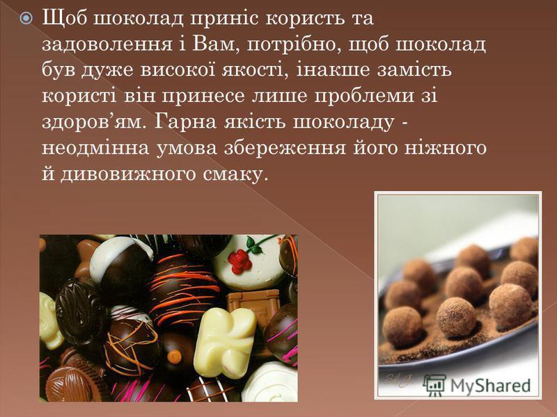 Щоб шоколад приніс користь та задоволення і Вам, потрібно, щоб шоколад був дуже високої якості, інакше замість користі він принесе лише проблеми зі здоровям. Гарна якість шоколаду - неодмінна умова збереження його ніжного й дивовижного смаку.