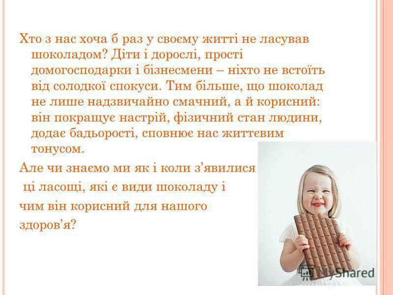 Хто з нас хоча б раз у своєму житті не ласував шоколадом? Діти і дорослі, прості домогосподарки і бізнесмени – ніхто не встоїть від солодкої спокуси. Тим більше, що шоколад не лише надзвичайно смачний, а й корисний: він покращує настрій, фізичний ста