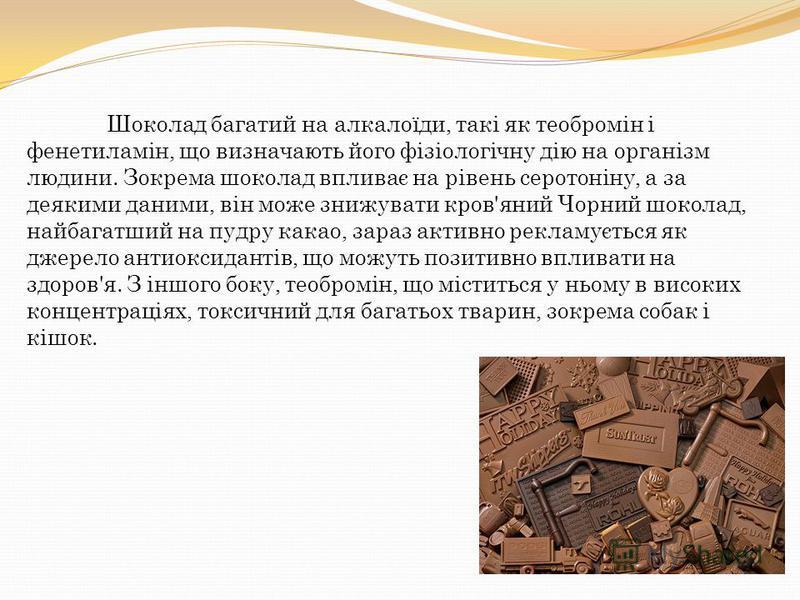 Шоколад багатий на алкалоїди, такі як теобромін і фенетиламін, що визначають його фізіологічну дію на організм людини. Зокрема шоколад впливає на рівень серотоніну, а за деякими даними, він може знижувати кров'яний Чорний шоколад, найбагатший на пудр