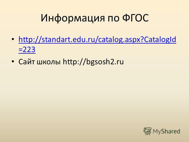 Информация по ФГОС http://standart.edu.ru/catalog.aspx?CatalogId =223 http://standart.edu.ru/catalog.aspx?CatalogId =223 Сайт школы http://bgsosh2.ru