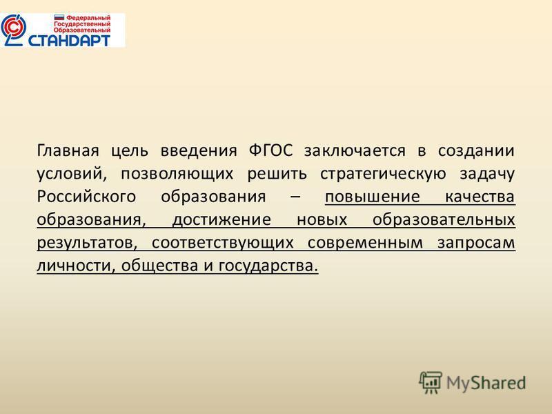Главная цель введения ФГОС заключается в создании условий, позволяющих решить стратегическую задачу Российского образования – повышение качества образования, достижение новых образовательных результатов, соответствующих современным запросам личности,