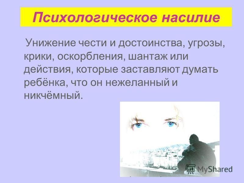 Психологическое насилие Унижение чести и достоинства, угрозы, крики, оскорбления, шантаж или действия, которые заставляют думать ребёнка, что он нежеланный и никчёмный.