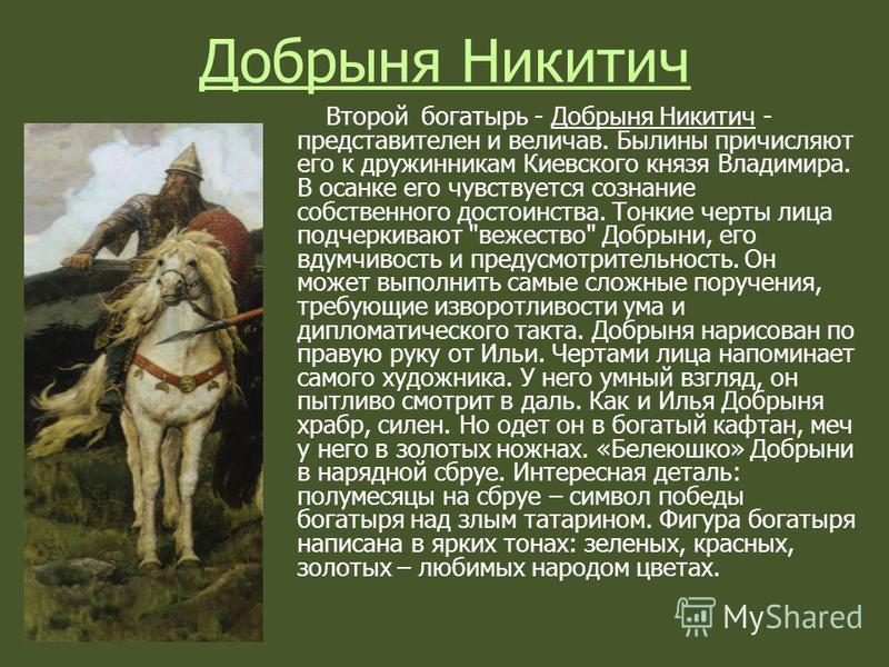 Добрыня Никитич Второй богатырь - Добрыня Никитич - представителен и величав. Былины причисляют его к дружинникам Киевского князя Владимира. В осанке его чувствуется сознание собственного достоинства. Тонкие черты лица подчеркивают