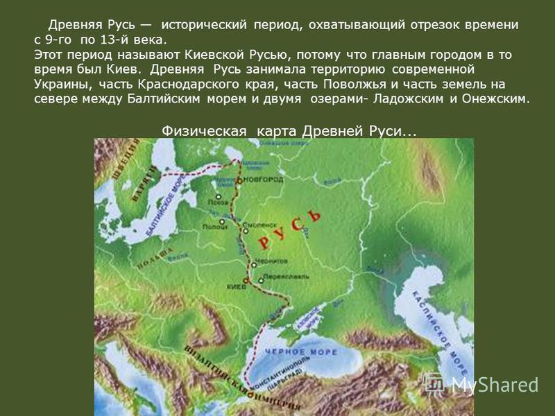 Древняя Русь исторический период, охватывающий отрезок времени с 9-го по 13-й века. Этот период называют Киевской Русью, потому что главным городом в то время был Киев. Древняя Русь занимала территорию современной Украины, часть Краснодарского края,