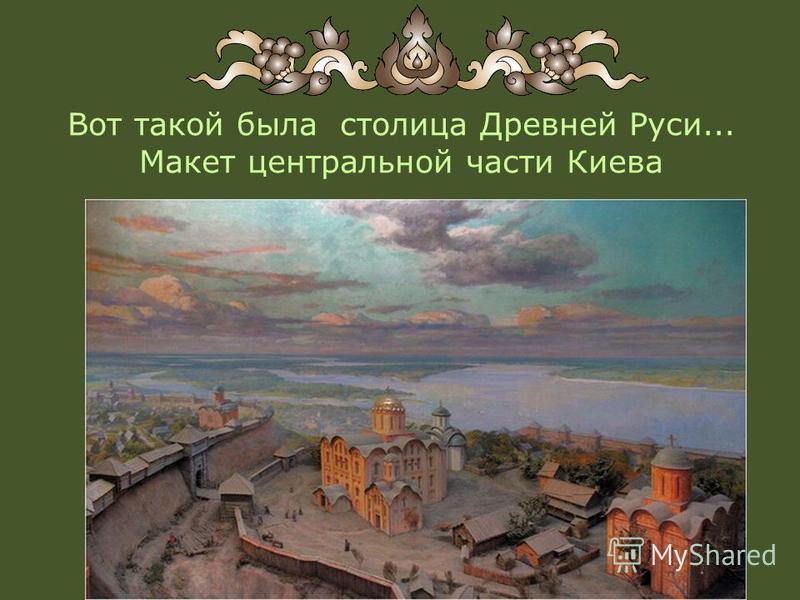 Вот такой была столица Древней Руси... Макет центральной части Киева