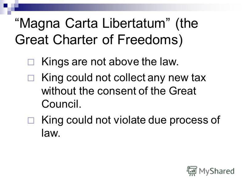 Magna Carta Libertatum (the Great Charter of Freedoms) Kings are not above the law. King could not collect any new tax without the consent of the Great Council. King could not violate due process of law.