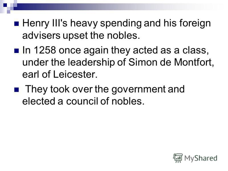 Henry III's heavy spending and his foreign advisers upset the nobles. In 1258 once again they acted as a class, under the leadership of Simon de Montfort, earl of Leicester. They took over the government and elected a council of nobles.