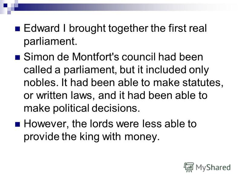 Edward I brought together the first real parliament. Simon de Montfort's council had been called a parliament, but it included only nobles. It had been able to make statutes, or written laws, and it had been able to make political decisions. However,