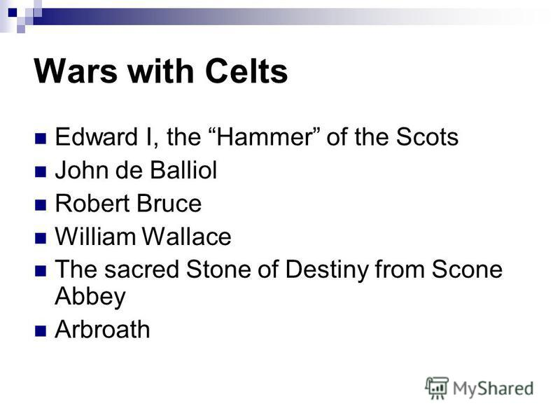 Wars with Celts Edward I, the Hammer of the Scots John de Balliol Robert Bruce William Wallace The sacred Stone of Destiny from Scone Abbey Arbroath