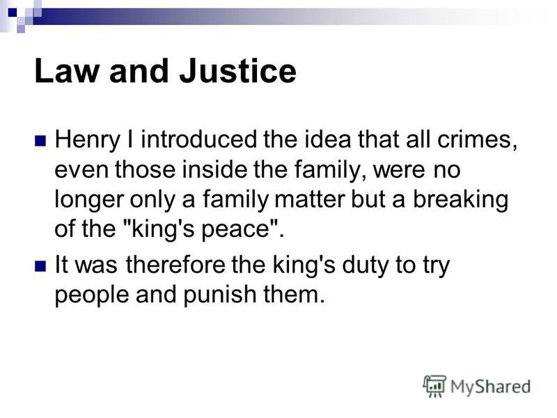 Law and Justice Henry I introduced the idea that all crimes, even those inside the family, were no longer only a family matter but a breaking of the king's peace. It was therefore the king's duty to try people and punish them.