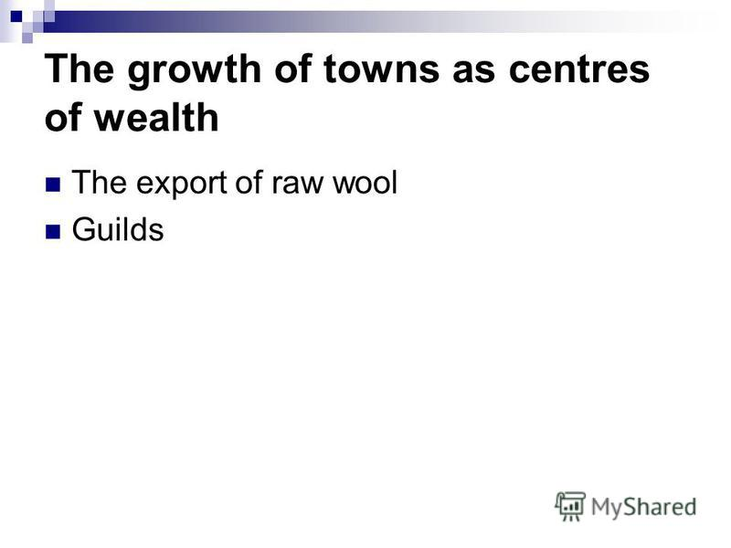 The growth of towns as centres of wealth The export of raw wool Guilds