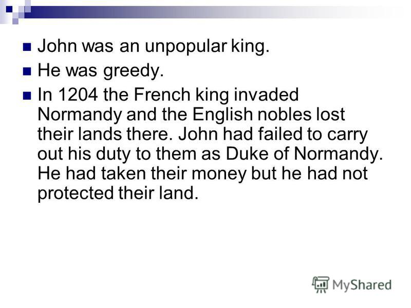 John was an unpopular king. He was greedy. In 1204 the French king invaded Normandy and the English nobles lost their lands there. John had failed to carry out his duty to them as Duke of Normandy. He had taken their money but he had not protected th