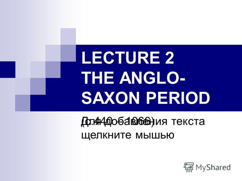 Для добавления текста щелкните мышью LECTURE 2 THE ANGLO- SAXON PERIOD (c.440 – 1066)