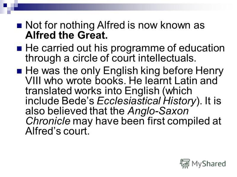 Not for nothing Alfred is now known as Alfred the Great. He carried out his programme of education through a circle of court intellectuals. He was the only English king before Henry VIII who wrote books. He learnt Latin and translated works into Engl