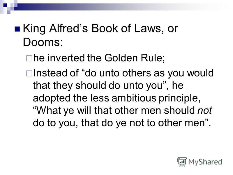King Alfreds Book of Laws, or Dooms: he inverted the Golden Rule; Instead of do unto others as you would that they should do unto you, he adopted the less ambitious principle, What ye will that other men should not do to you, that do ye not to other