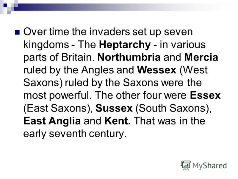 Over time the invaders set up seven kingdoms - The Heptarchy - in various parts of Britain. Northumbria and Mercia ruled by the Angles and Wessex (West Saxons) ruled by the Saxons were the most powerful. The other four were Essex (East Saxons), Susse