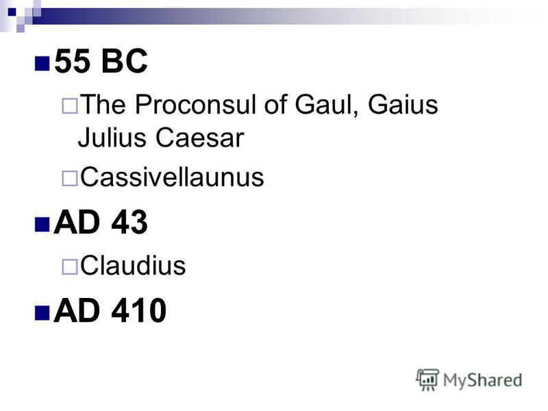 55 BC The Proconsul of Gaul, Gaius Julius Caesar Cassivellaunus AD 43 Claudius AD 410