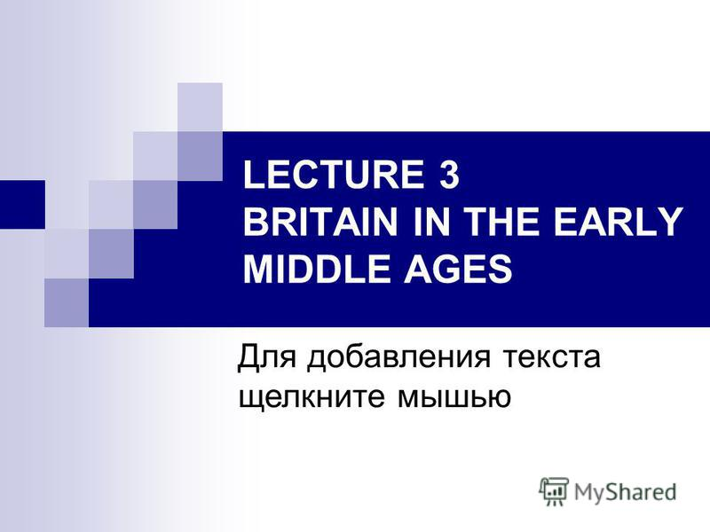 Для добавления текста щелкните мышью LECTURE 3 BRITAIN IN THE EARLY MIDDLE AGES