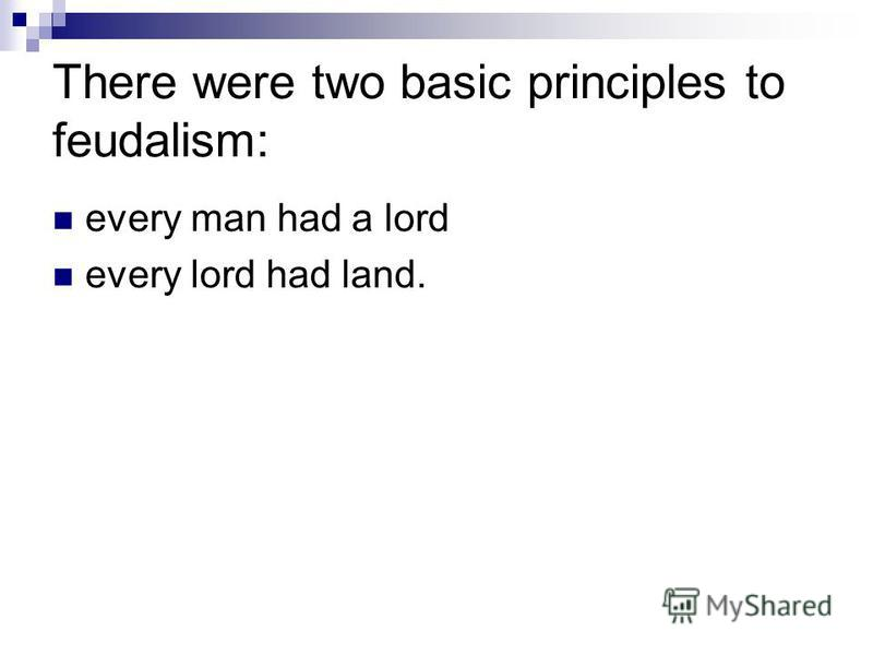 There were two basic principles to feudalism: every man had a lord every lord had land.