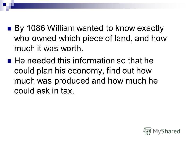 By 1086 William wanted to know exactly who owned which piece of land, and how much it was worth. He needed this information so that he could plan his economy, find out how much was produced and how much he could ask in tax.