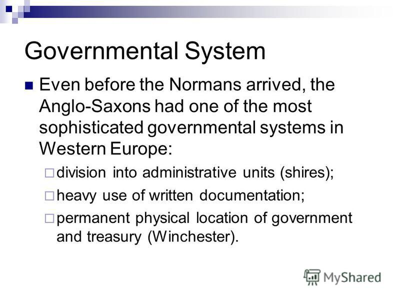 Governmental System Even before the Normans arrived, the Anglo-Saxons had one of the most sophisticated governmental systems in Western Europe: division into administrative units (shires); heavy use of written documentation; permanent physical locati