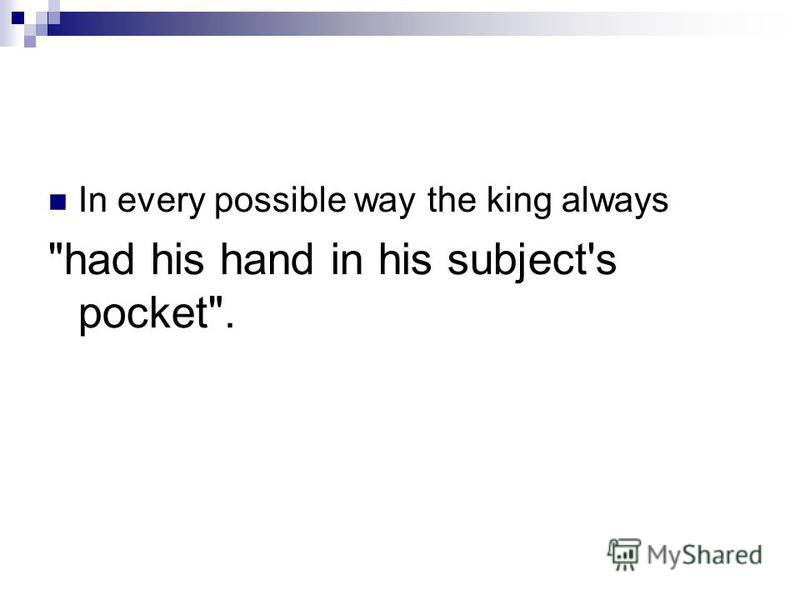 In every possible way the king always had his hand in his subject's pocket.