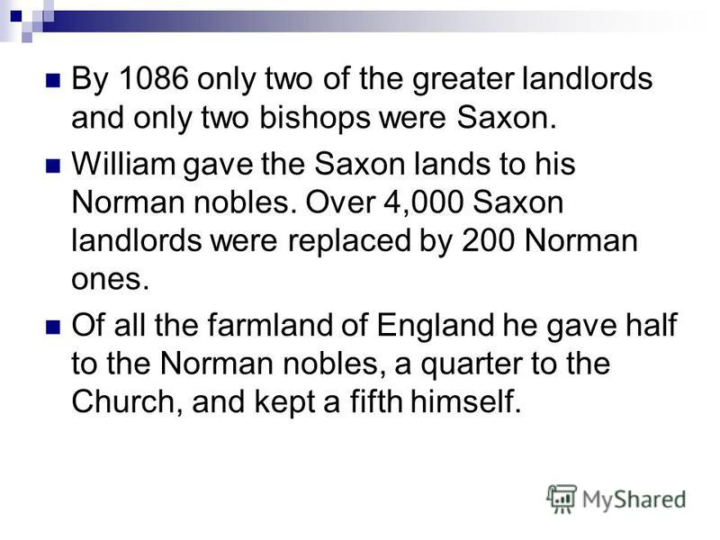 By 1086 only two of the greater landlords and only two bishops were Saxon. William gave the Saxon lands to his Norman nobles. Over 4,000 Saxon landlords were replaced by 200 Norman ones. Of all the farmland of England he gave half to the Norman noble