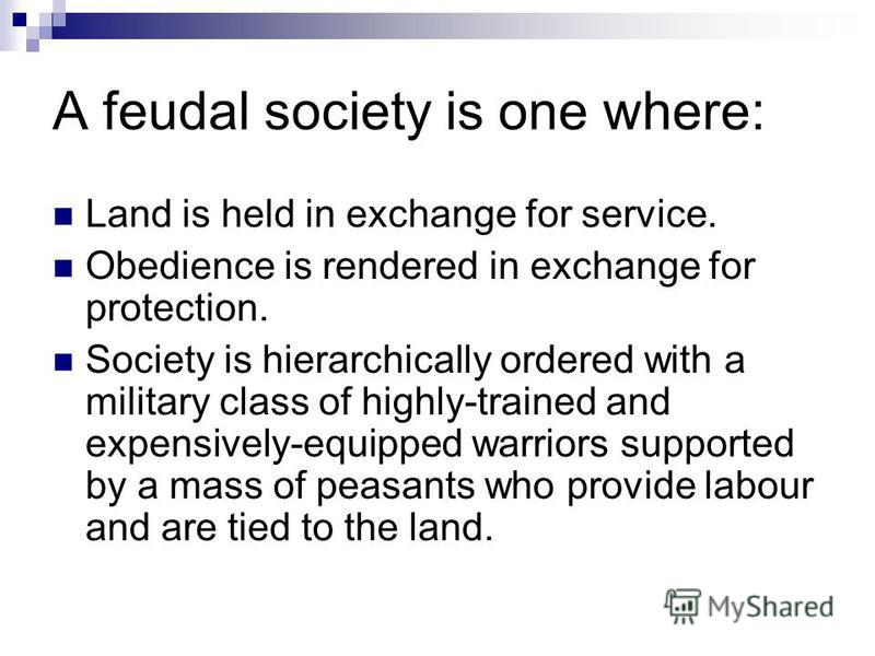A feudal society is one where: Land is held in exchange for service. Obedience is rendered in exchange for protection. Society is hierarchically ordered with a military class of highly-trained and expensively-equipped warriors supported by a mass of