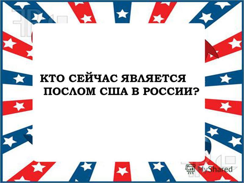 КТО СЕЙЧАС ЯВЛЯЕТСЯ ПОСЛОМ США В РОССИИ?