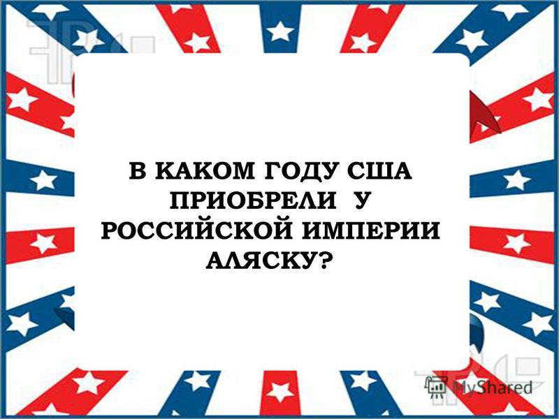 В КАКОМ ГОДУ США ПРИОБРЕЛИ У РОССИЙСКОЙ ИМПЕРИИ АЛЯСКУ?