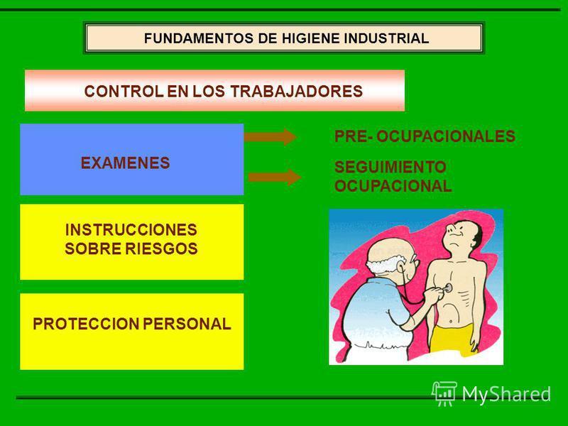 FUNDAMENTOS DE LA HIGIENE INDUSTRIAL FUNDAMENTOS DE HIGIENE INDUSTRIAL EXAMENES INSTRUCCIONES SOBRE RIESGOS PROTECCION PERSONAL PRE- OCUPACIONALES SEGUIMIENTO OCUPACIONAL CONTROL EN LOS TRABAJADORES