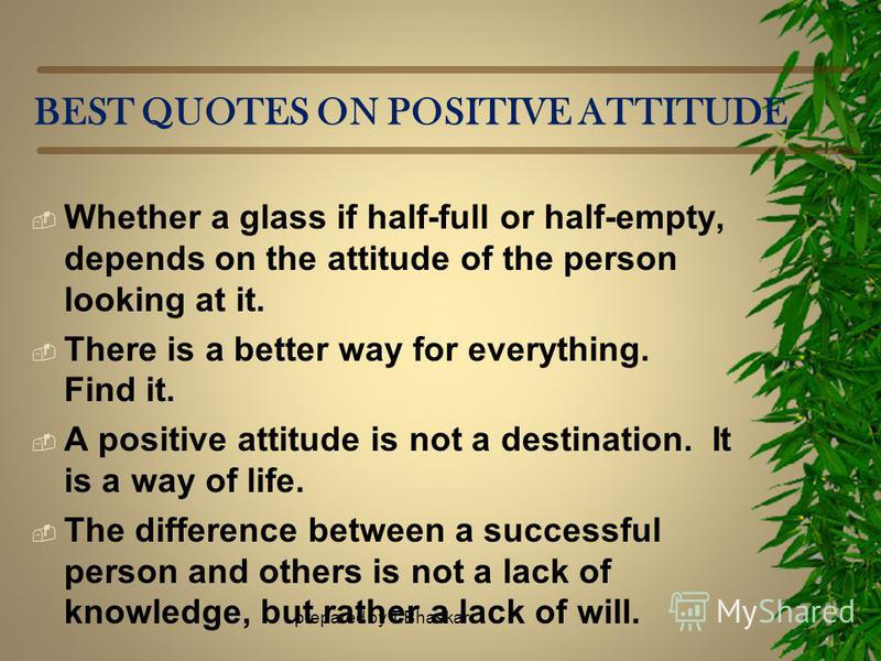 BEST QUOTES ON POSITIVE ATTITUDE Whether a glass if half-full or half-empty, depends on the attitude of the person looking at it. There is a better way for everything. Find it. A positive attitude is not a destination. It is a way of life. The differ