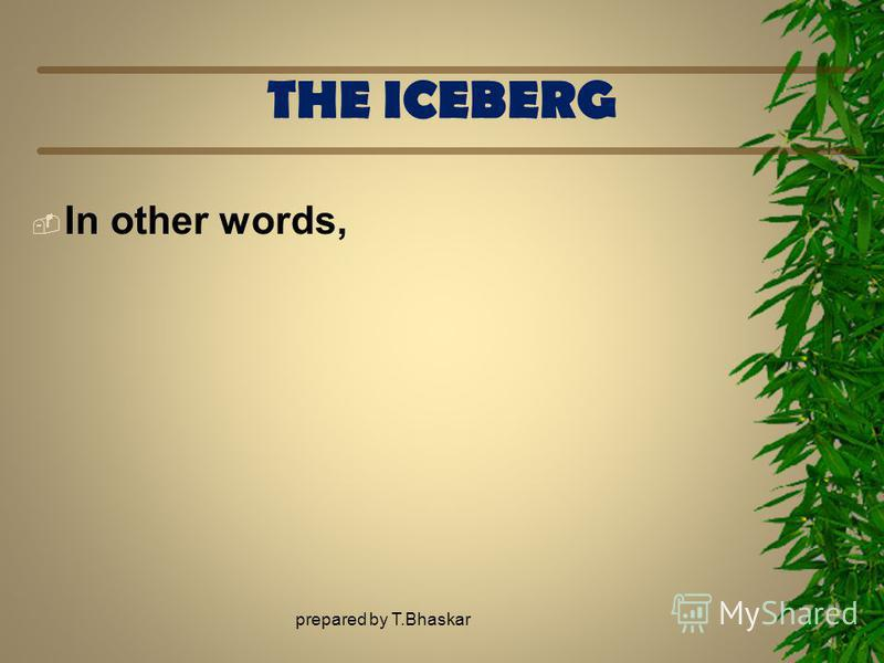 THE ICEBERG In other words, prepared by T.Bhaskar